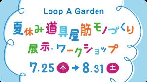 Loop A Garden 夏休み道具屋筋モノづくり展示・ワークショップ
